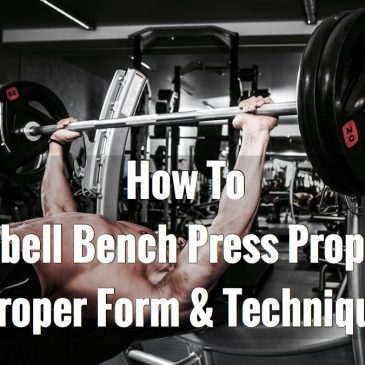 How to Barbell Bench Press Properly – Proper Form & Technique
